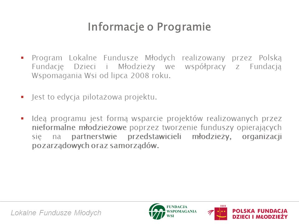 Lokalne Fundusze Młodych Informacje o Programie Program Lokalne Fundusze Młodych realizowany przez Polską Fundację Dzieci i Młodzieży we współpracy z Fundacją Wspomagania Wsi od lipca 2008 roku.