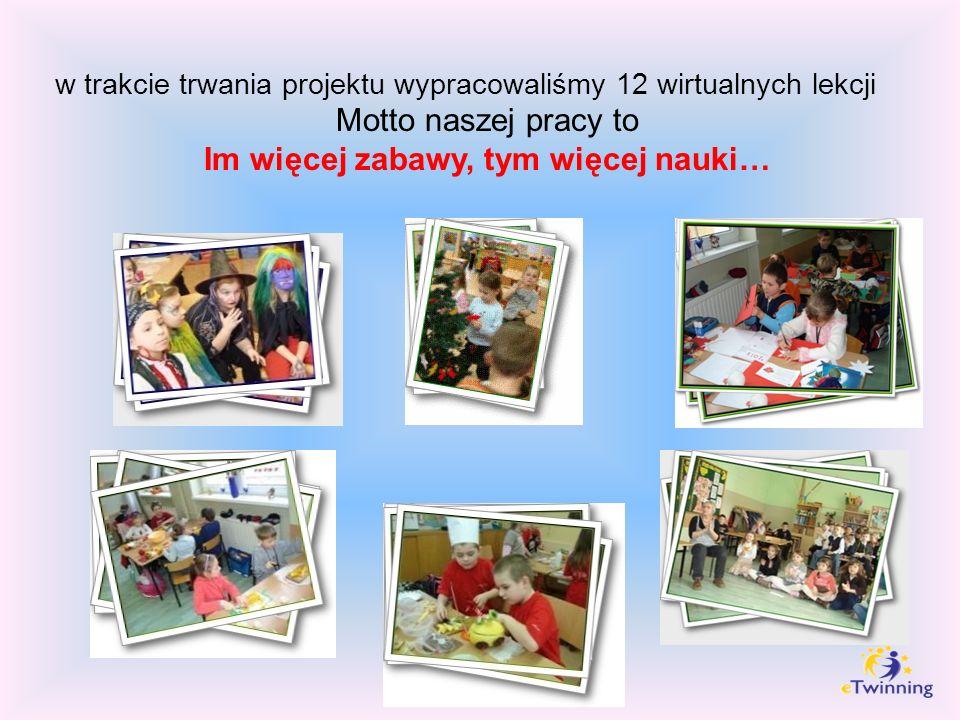w trakcie trwania projektu wypracowaliśmy 12 wirtualnych lekcji Motto naszej pracy to Im więcej zabawy, tym więcej nauki…
