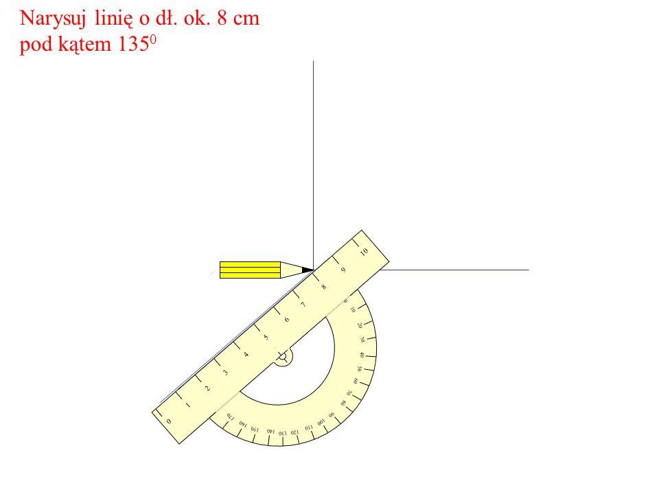 Narysuj linię o dł. ok. 8 cm pod kątem 135 0 10 20 30 60 70 80 90 100 110 120 150 160 170 0 10 9 8 7 65 4 321 0 40 50 130 140