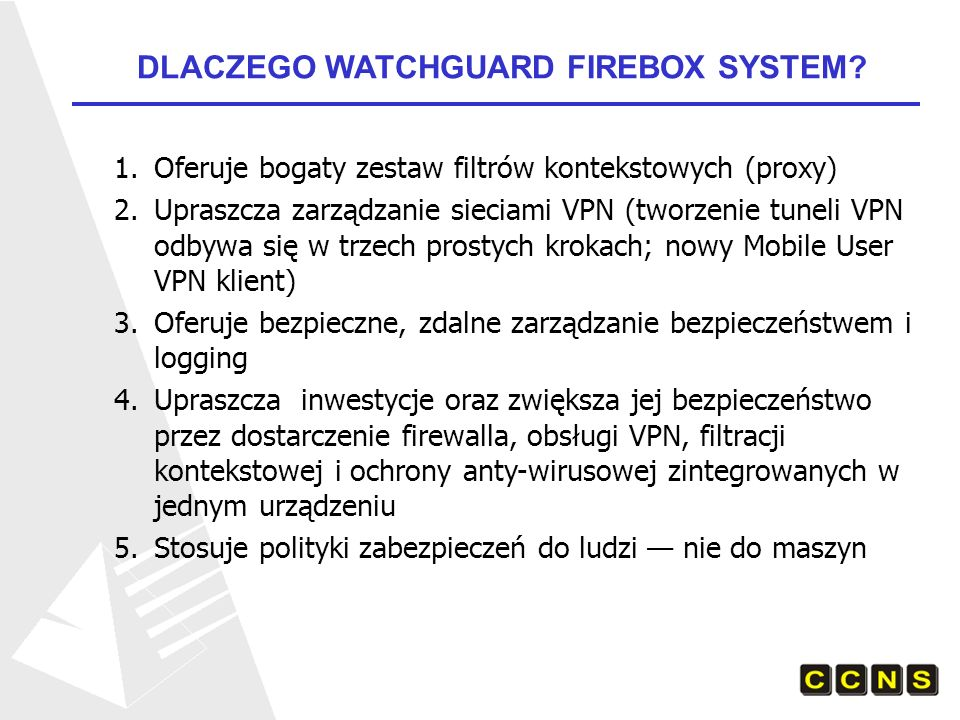 DLACZEGO WATCHGUARD FIREBOX SYSTEM? 1.Oferuje bogaty zestaw filtrów kontekstowych (proxy) 2.Upraszcza zarządzanie sieciami VPN (tworzenie tuneli VPN o