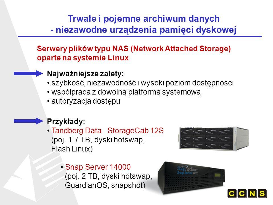 Serwery plików typu NAS (Network Attached Storage) oparte na systemie Linux Najważniejsze zalety: szybkość, niezawodność i wysoki poziom dostępności współpraca z dowolną platformą systemową autoryzacja dostępu Przykłady: Tandberg Data StorageCab 12S (poj.