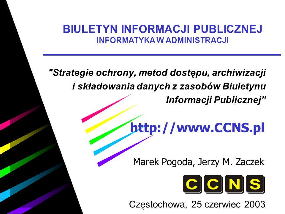 http://www.CCNS.pl Marek Pogoda, Jerzy M. Zaczek Częstochowa, 25 czerwiec 2003 BIULETYN INFORMACJI PUBLICZNEJ INFORMATYKA W ADMINISTRACJI