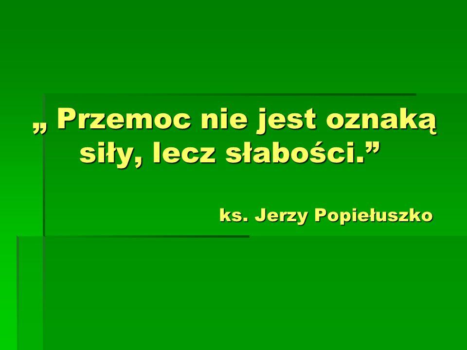 Przemoc nie jest oznaką siły, lecz słabości. ks. Jerzy Popiełuszko Przemoc nie jest oznaką siły, lecz słabości. ks. Jerzy Popiełuszko