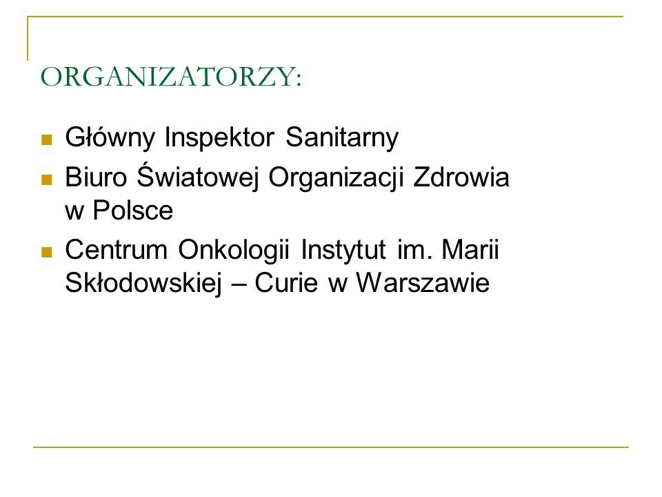 ORGANIZATORZY: Główny Inspektor Sanitarny Biuro Światowej Organizacji Zdrowia w Polsce Centrum Onkologii Instytut im. Marii Skłodowskiej – Curie w War