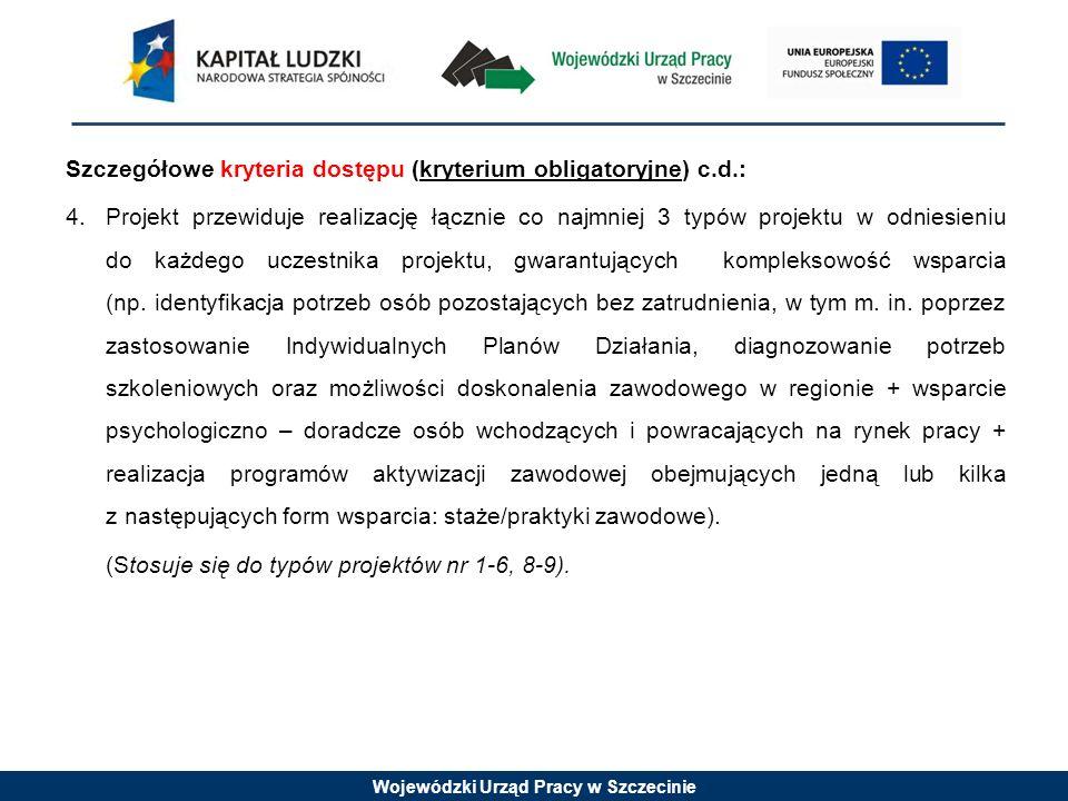 Wojewódzki Urząd Pracy w Szczecinie Szczegółowe kryteria dostępu (kryterium obligatoryjne) c.d.: 4.Projekt przewiduje realizację łącznie co najmniej 3 typów projektu w odniesieniu do każdego uczestnika projektu, gwarantujących kompleksowość wsparcia (np.