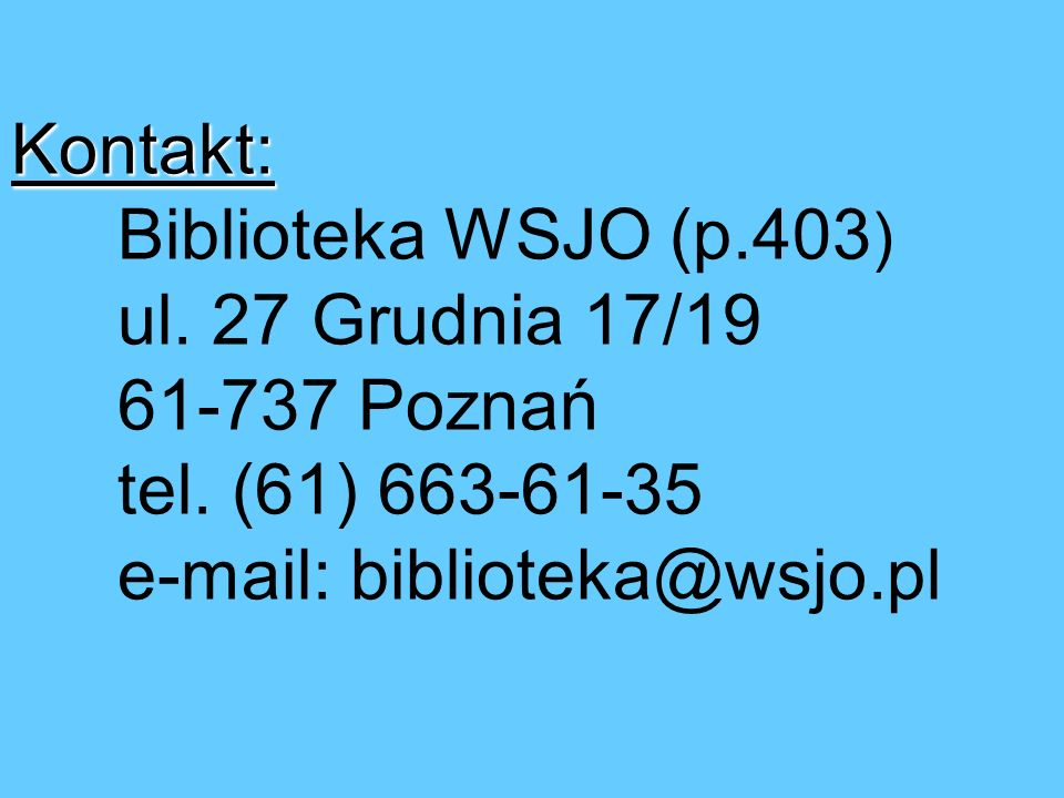 Kontakt: Kontakt: Biblioteka WSJO (p.403 ) ul.27 Grudnia 17/19 61-737 Poznań tel.
