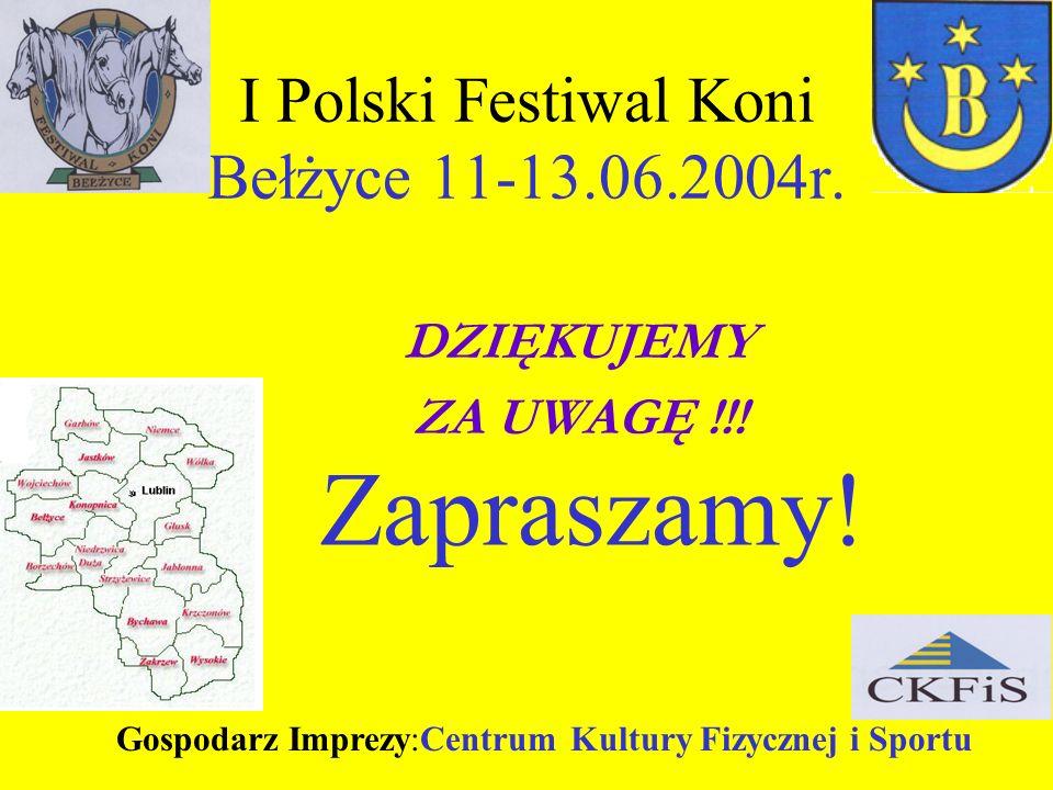 I Polski Festiwal Koni Bełżyce 11-13.06.2004r. DZIĘKUJEMY ZA UWAGĘ !!! Zapraszamy! Gospodarz Imprezy:Centrum Kultury Fizycznej i Sportu