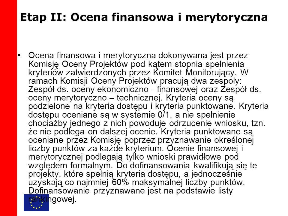 Etap II: Ocena finansowa i merytoryczna Ocena finansowa i merytoryczna dokonywana jest przez Komisję Oceny Projektów pod kątem stopnia spełnienia kryteriów zatwierdzonych przez Komitet Monitorujący.