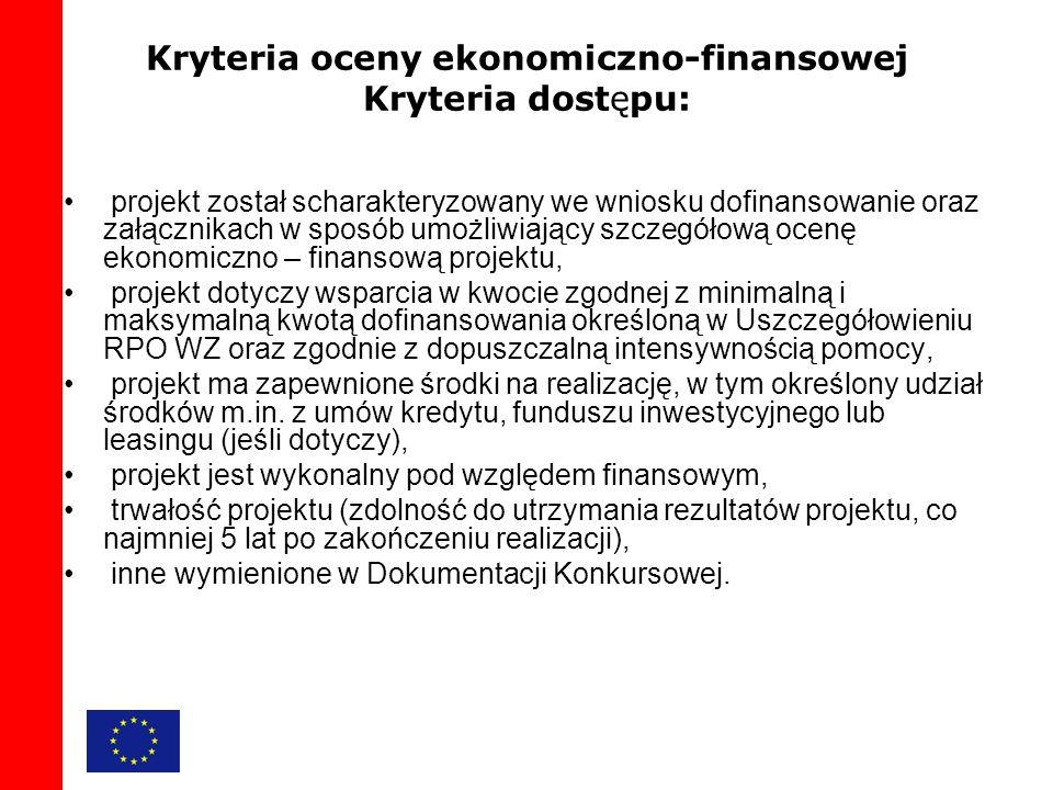 Kryteria oceny ekonomiczno-finansowej Kryteria dostępu: projekt został scharakteryzowany we wniosku dofinansowanie oraz załącznikach w sposób umożliwiający szczegółową ocenę ekonomiczno – finansową projektu, projekt dotyczy wsparcia w kwocie zgodnej z minimalną i maksymalną kwotą dofinansowania określoną w Uszczegółowieniu RPO WZ oraz zgodnie z dopuszczalną intensywnością pomocy, projekt ma zapewnione środki na realizację, w tym określony udział środków m.in.