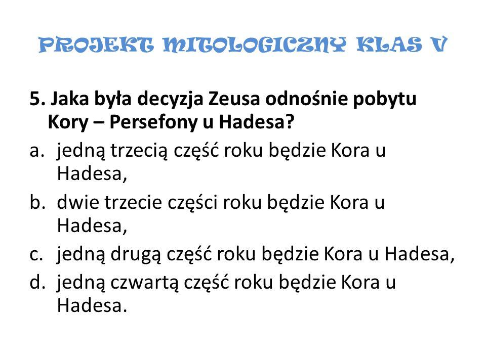 PROJEKT MITOLOGICZNY KLAS V 5. Jaka była decyzja Zeusa odnośnie pobytu Kory – Persefony u Hadesa? a.jedną trzecią część roku będzie Kora u Hadesa, b.d