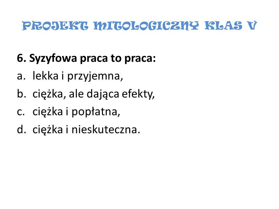 PROJEKT MITOLOGICZNY KLAS V 6. Syzyfowa praca to praca: a.lekka i przyjemna, b.ciężka, ale dająca efekty, c.ciężka i popłatna, d.ciężka i nieskuteczna