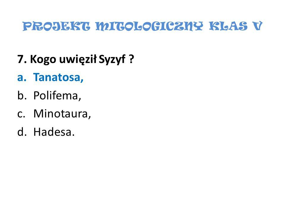 PROJEKT MITOLOGICZNY KLAS V 7. Kogo uwięził Syzyf ? a.Tanatosa, b.Polifema, c.Minotaura, d.Hadesa.