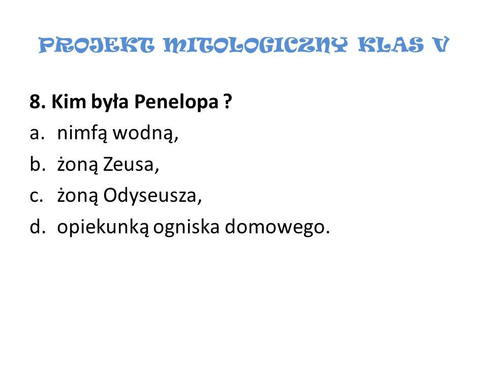 PROJEKT MITOLOGICZNY KLAS V 8. Kim była Penelopa ? a.nimfą wodną, b.żoną Zeusa, c.żoną Odyseusza, d.opiekunką ogniska domowego.