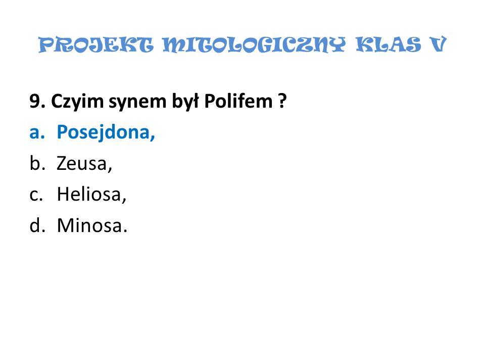 PROJEKT MITOLOGICZNY KLAS V 9. Czyim synem był Polifem ? a.Posejdona, b.Zeusa, c.Heliosa, d.Minosa.