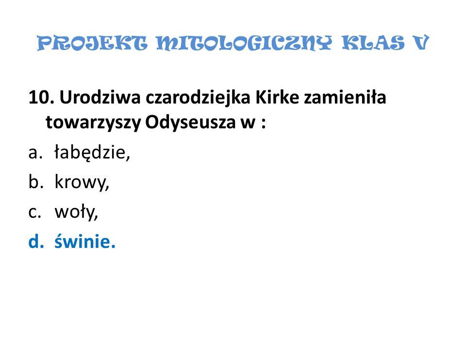 PROJEKT MITOLOGICZNY KLAS V 10. Urodziwa czarodziejka Kirke zamieniła towarzyszy Odyseusza w : a.łabędzie, b.krowy, c.woły, d.świnie.