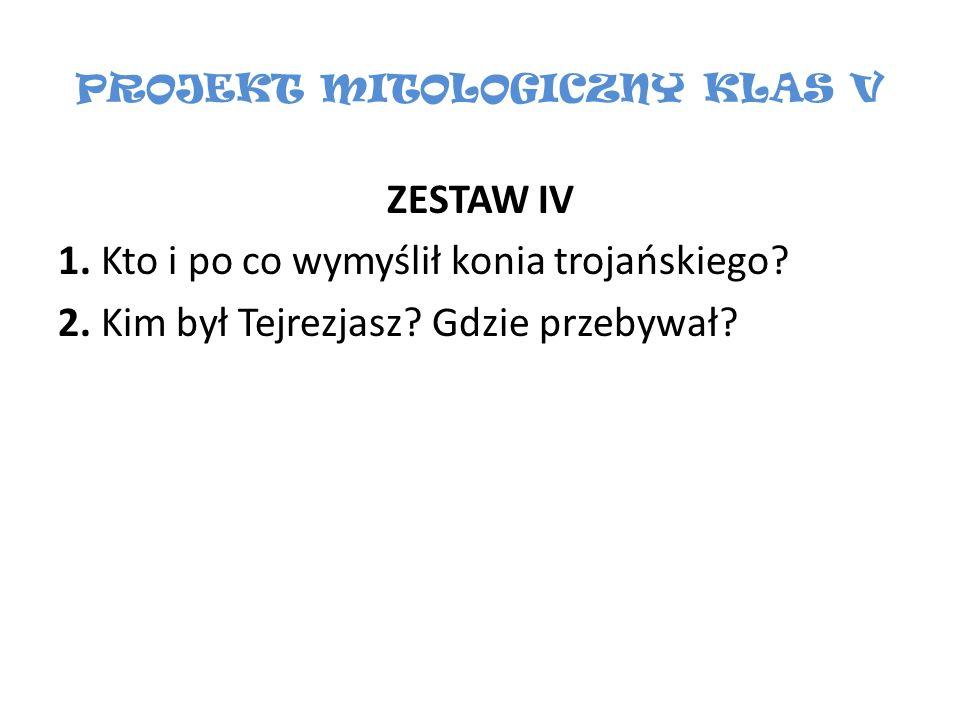 PROJEKT MITOLOGICZNY KLAS V ZESTAW IV 1. Kto i po co wymyślił konia trojańskiego? 2. Kim był Tejrezjasz? Gdzie przebywał?