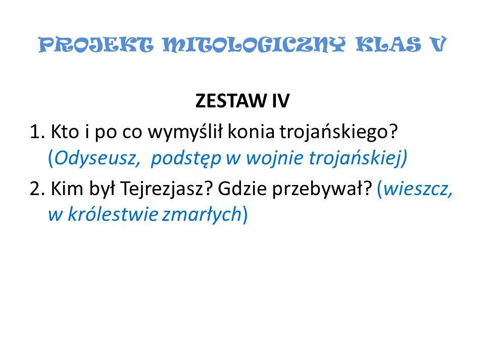 PROJEKT MITOLOGICZNY KLAS V ZESTAW IV 1. Kto i po co wymyślił konia trojańskiego? (Odyseusz, podstęp w wojnie trojańskiej) 2. Kim był Tejrezjasz? Gdzi