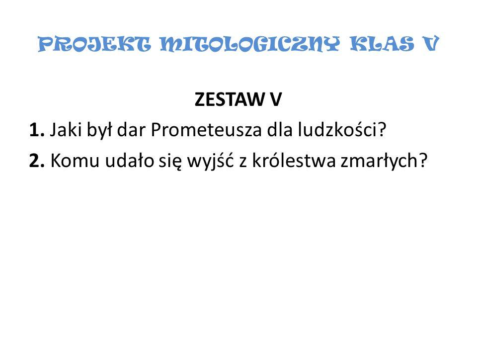 PROJEKT MITOLOGICZNY KLAS V ZESTAW V 1. Jaki był dar Prometeusza dla ludzkości? 2. Komu udało się wyjść z królestwa zmarłych?