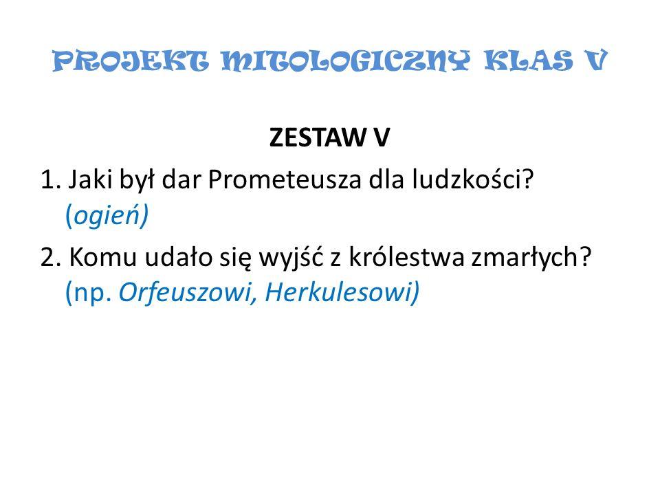 PROJEKT MITOLOGICZNY KLAS V ZESTAW V 1. Jaki był dar Prometeusza dla ludzkości? (ogień) 2. Komu udało się wyjść z królestwa zmarłych? (np. Orfeuszowi,