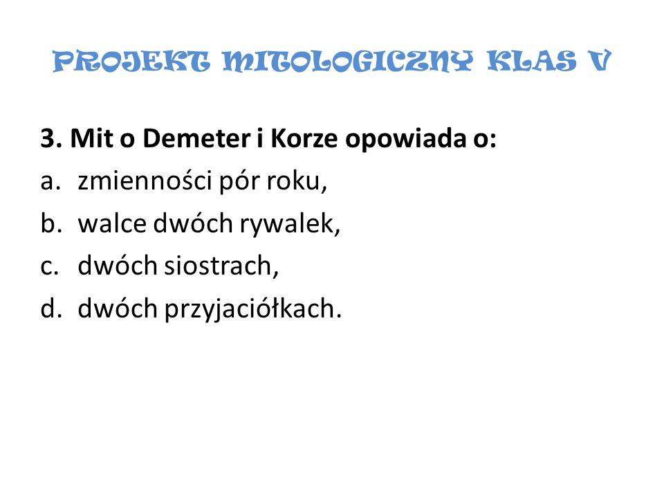 PROJEKT MITOLOGICZNY KLAS V 3. Mit o Demeter i Korze opowiada o: a.zmienności pór roku, b.walce dwóch rywalek, c.dwóch siostrach, d.dwóch przyjaciółka
