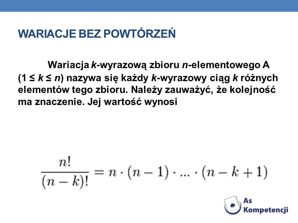WARIACJE BEZ POWTÓRZEŃ Wariacja k-wyrazową zbioru n-elementowego A (1 k n) nazywa się każdy k-wyrazowy ciąg k różnych elementów tego zbioru. Należy za