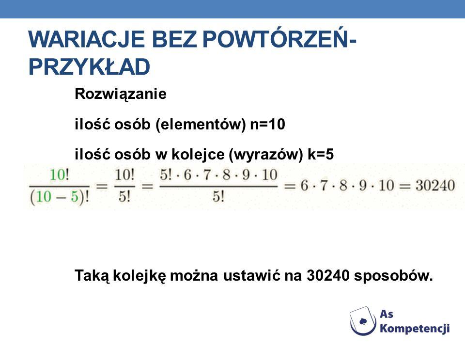 WARIACJE BEZ POWTÓRZEŃ- PRZYKŁAD Rozwiązanie ilość osób (elementów) n=10 ilość osób w kolejce (wyrazów) k=5 Taką kolejkę można ustawić na 30240 sposob