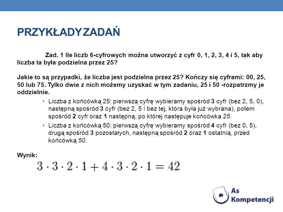 PRZYKŁADY ZADAŃ Zad. 1 Ile liczb 6-cyfrowych można utworzyć z cyfr 0, 1, 2, 3, 4 i 5, tak aby liczba ta była podzielna przez 25? Jakie to są przypadki