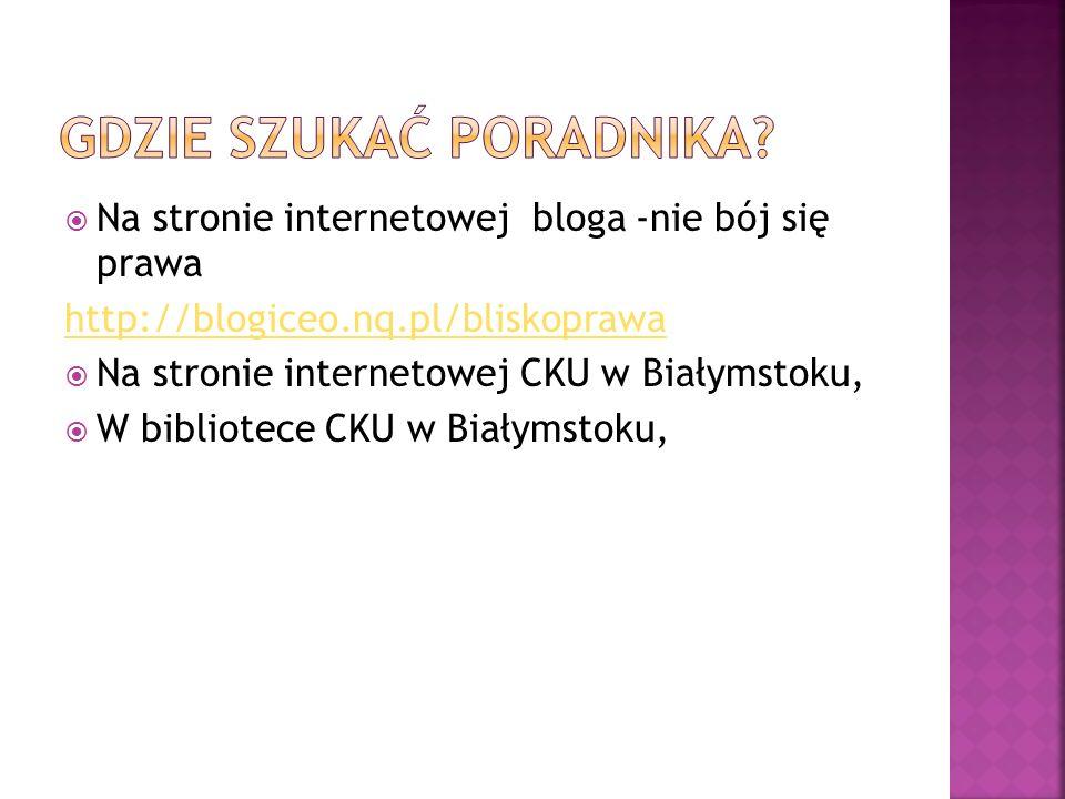 Na stronie internetowej bloga -nie bój się prawa http://blogiceo.nq.pl/bliskoprawa Na stronie internetowej CKU w Białymstoku, W bibliotece CKU w Białymstoku,