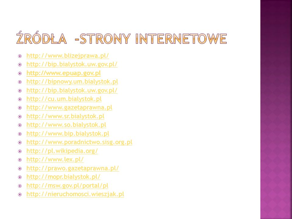 http://www.blizejprawa.pl/ http://bip.bialystok.uw.gov.pl/ http://www.epuap.gov.pl http://bipnowy.um.bialystok.pl http://bip.bialystok.uw.gov.pl/ http://cu.um.bialystok.pl http://www.gazetaprawna.pl http://www.sr.bialystok.pl http://www.so.bialystok.pl http://www.bip.bialystok.pl http://www.poradnictwo.sisg.org.pl http://pl.wikipedia.org/ http://www.lex.pl/ http://prawo.gazetaprawna.pl/ http://mopr.bialystok.pl/ http://msw.gov.pl/portal/pl http://nieruchomosci.wieszjak.pl