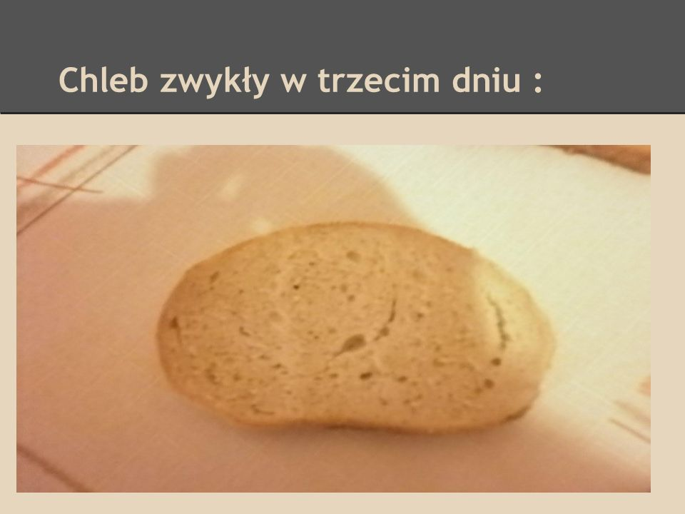 Chleb zwykły w trzecim dniu : Chleb ztwardł a zapach nie zmienił się :