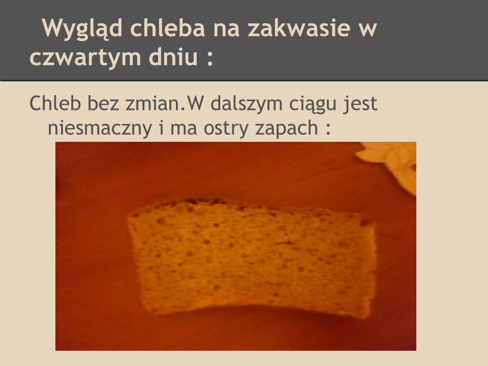 Wygląd chleba na zakwasie w czwartym dniu : Chleb bez zmian.W dalszym ciągu jest niesmaczny i ma ostry zapach :