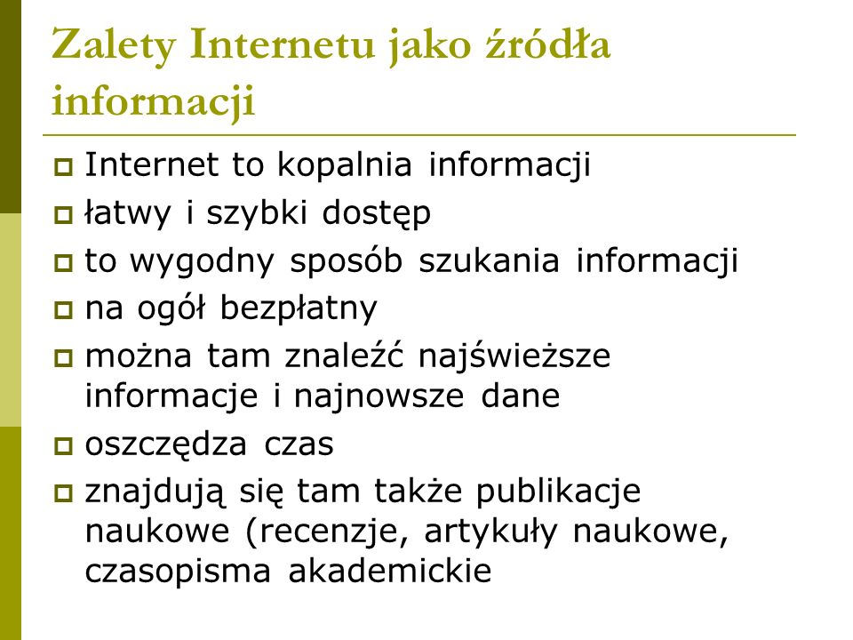 Zalety Internetu jako źródła informacji Internet to kopalnia informacji łatwy i szybki dostęp to wygodny sposób szukania informacji na ogół bezpłatny można tam znaleźć najświeższe informacje i najnowsze dane oszczędza czas znajdują się tam także publikacje naukowe (recenzje, artykuły naukowe, czasopisma akademickie
