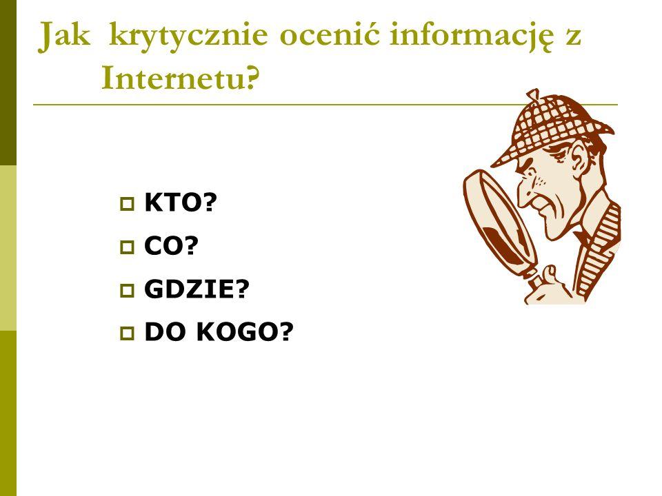 Jak krytycznie ocenić informację z Internetu? KTO? CO? GDZIE? DO KOGO?