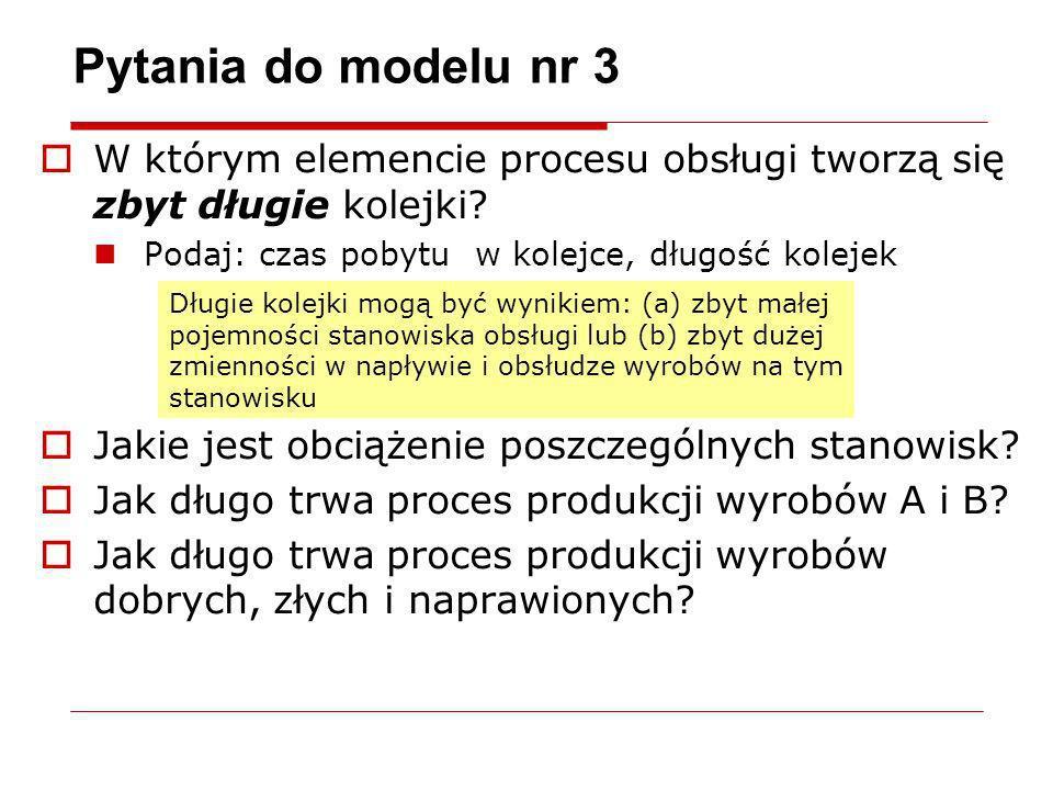 Pytania do modelu nr 3 W którym elemencie procesu obsługi tworzą się zbyt długie kolejki? Podaj: czas pobytu w kolejce, długość kolejek Jakie jest obc