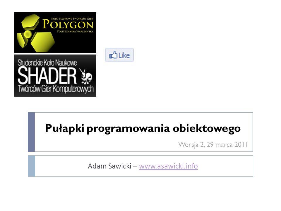 Pułapki programowania obiektowego Adam Sawicki – www.asawicki.infowww.asawicki.info Wersja 2, 29 marca 2011