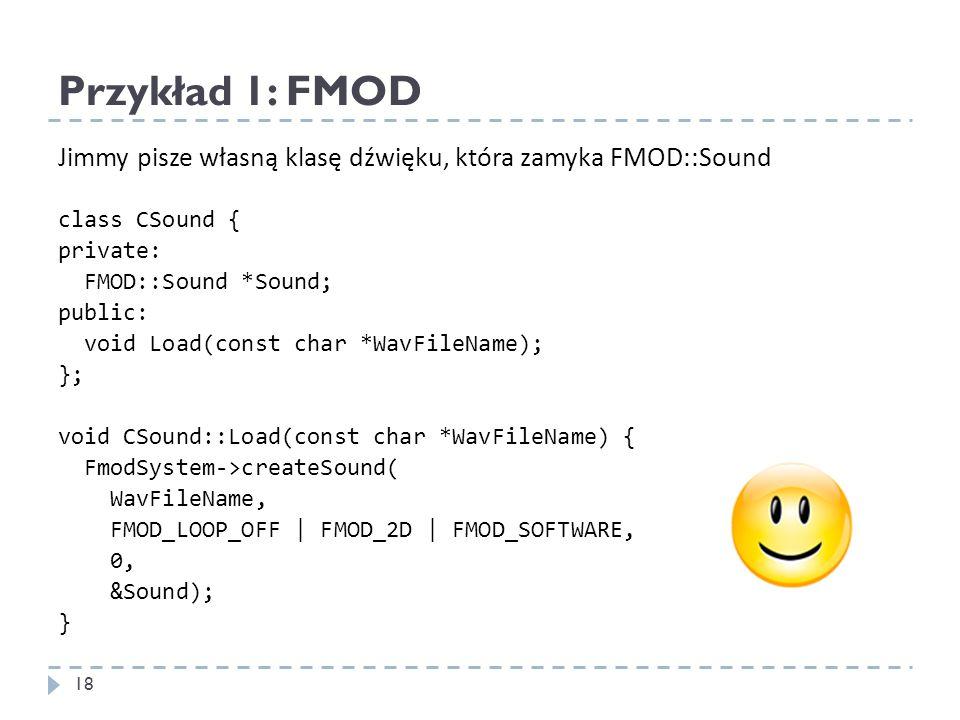 Przykład 1: FMOD Jimmy pisze własną klasę dźwięku, która zamyka FMOD::Sound class CSound { private: FMOD::Sound *Sound; public: void Load(const char *