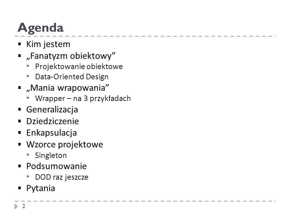 Agenda 2 Kim jestem Fanatyzm obiektowy Projektowanie obiektowe Data-Oriented Design Mania wrapowania Wrapper – na 3 przykładach Generalizacja Dziedzic