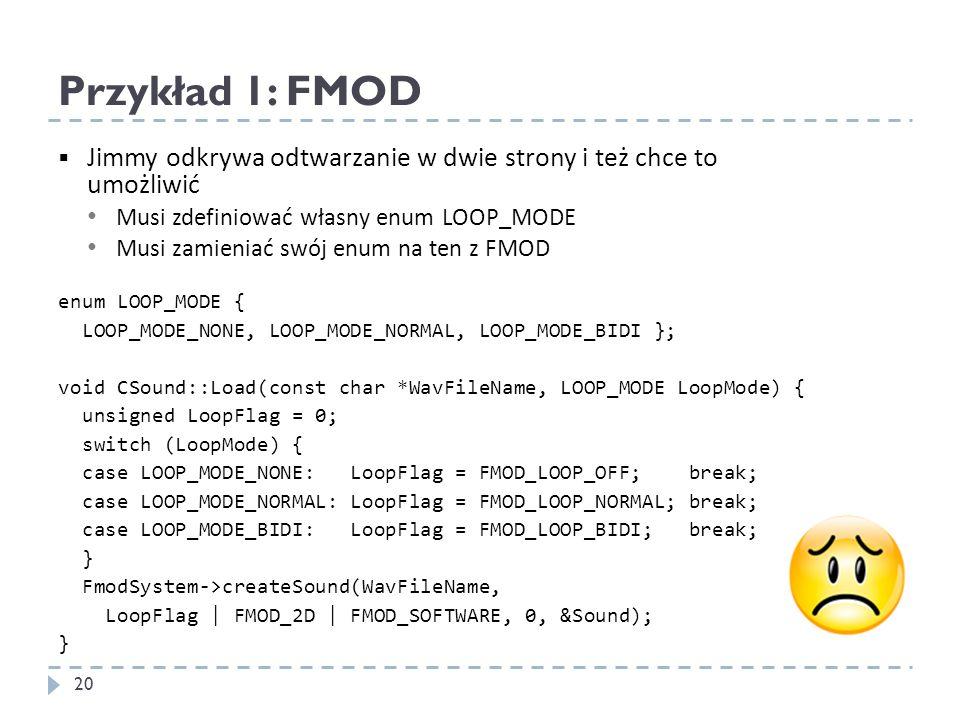 Przykład 1: FMOD Jimmy odkrywa odtwarzanie w dwie strony i też chce to umożliwić Musi zdefiniować własny enum LOOP_MODE Musi zamieniać swój enum na te