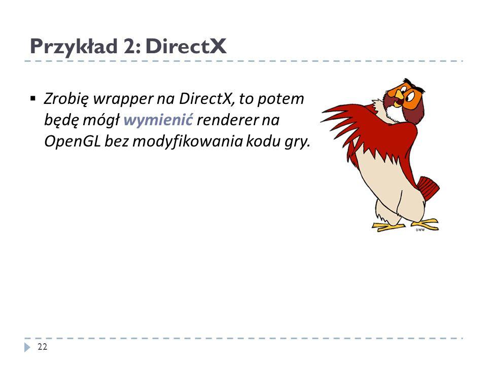 Przykład 2: DirectX Zrobię wrapper na DirectX, to potem będę mógł wymienić renderer na OpenGL bez modyfikowania kodu gry. 22