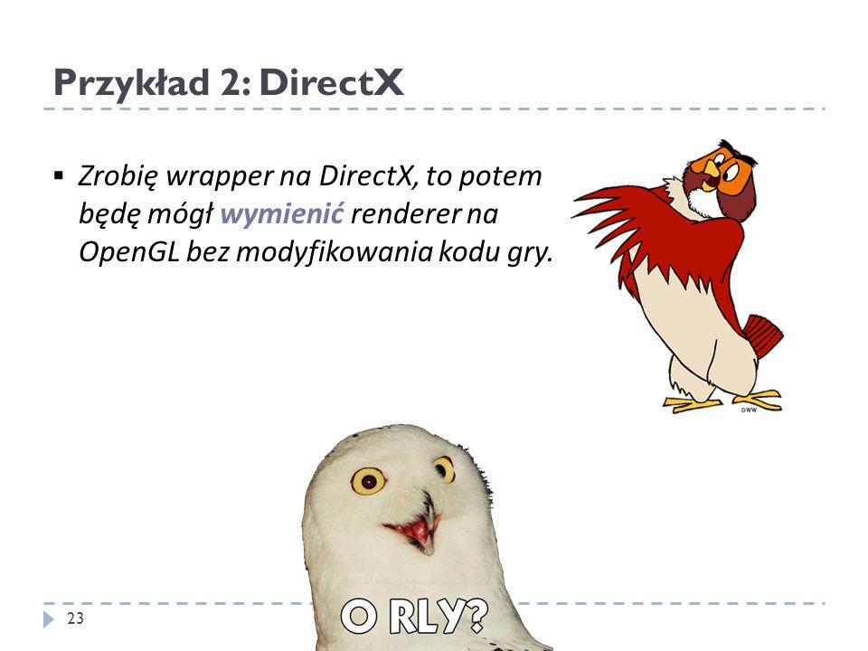 Przykład 2: DirectX Zrobię wrapper na DirectX, to potem będę mógł wymienić renderer na OpenGL bez modyfikowania kodu gry. 23