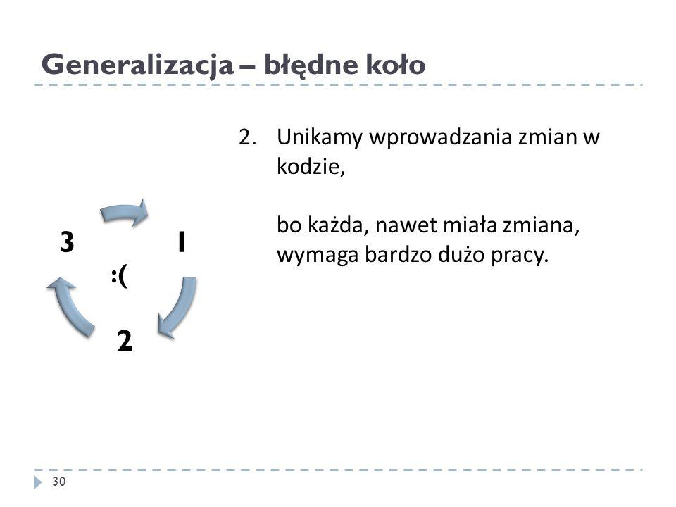 Generalizacja – błędne koło 30 2. Unikamy wprowadzania zmian w kodzie, bo każda, nawet miała zmiana, wymaga bardzo dużo pracy. :( 1 2 3