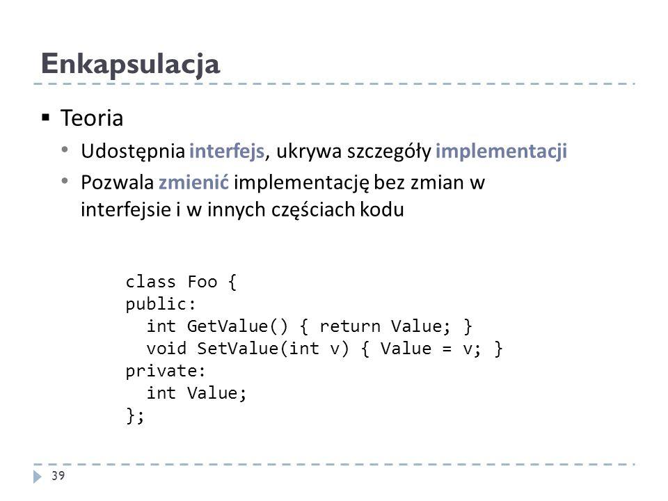 Enkapsulacja Teoria Udostępnia interfejs, ukrywa szczegóły implementacji Pozwala zmienić implementację bez zmian w interfejsie i w innych częściach ko