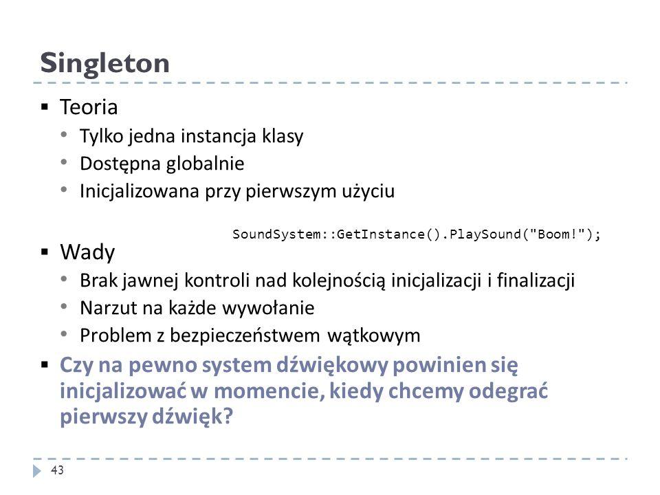 Singleton Teoria Tylko jedna instancja klasy Dostępna globalnie Inicjalizowana przy pierwszym użyciu Wady Brak jawnej kontroli nad kolejnością inicjal