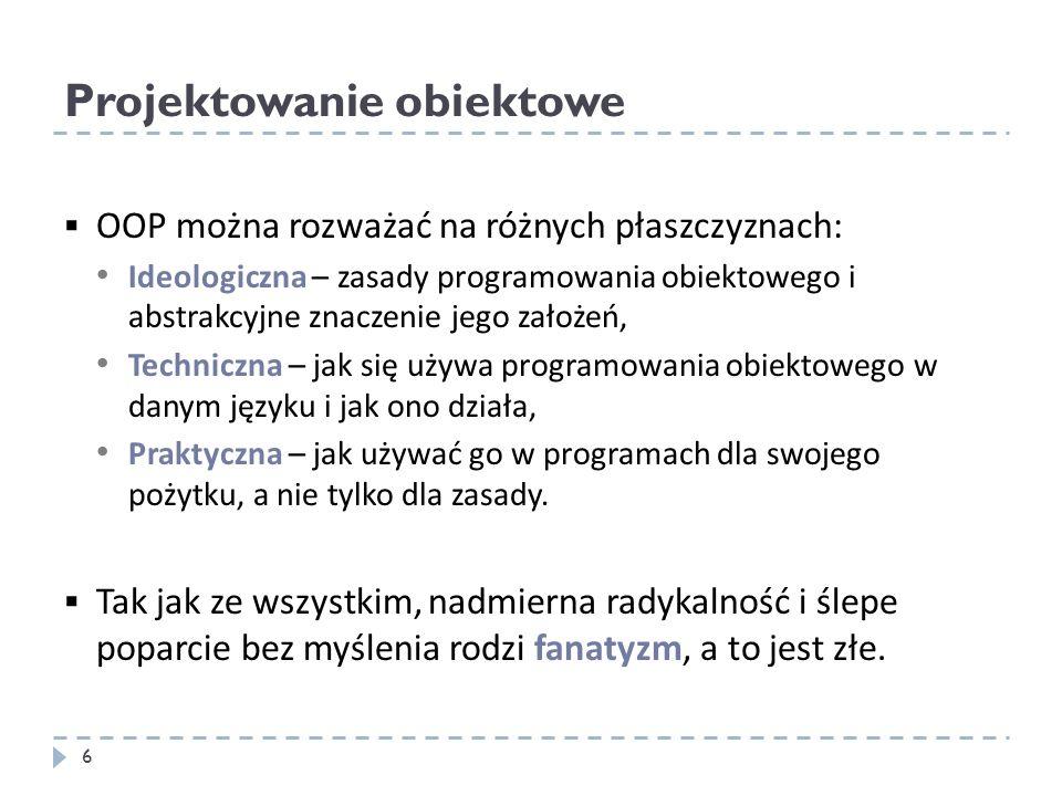Projektowanie obiektowe 6 OOP można rozważać na różnych płaszczyznach: Ideologiczna – zasady programowania obiektowego i abstrakcyjne znaczenie jego z
