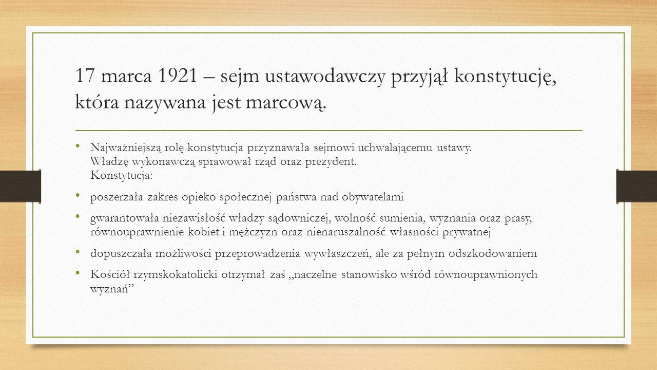17 marca 1921 – sejm ustawodawczy przyjął konstytucję, która nazywana jest marcową. Najważniejszą rolę konstytucja przyznawała sejmowi uchwalającemu u