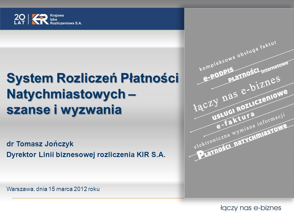 System Rozliczeń Płatności Natychmiastowych – szanse i wyzwania dr Tomasz Jończyk Dyrektor Linii biznesowej rozliczenia KIR S.A.