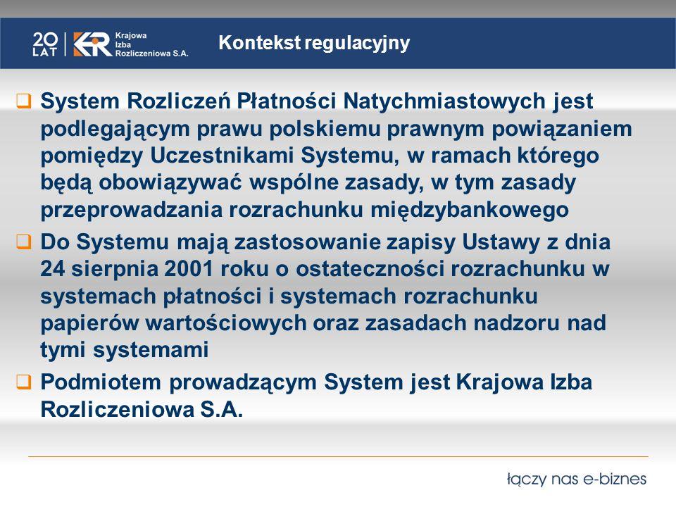 Kontekst regulacyjny System Rozliczeń Płatności Natychmiastowych jest podlegającym prawu polskiemu prawnym powiązaniem pomiędzy Uczestnikami Systemu, w ramach którego będą obowiązywać wspólne zasady, w tym zasady przeprowadzania rozrachunku międzybankowego Do Systemu mają zastosowanie zapisy Ustawy z dnia 24 sierpnia 2001 roku o ostateczności rozrachunku w systemach płatności i systemach rozrachunku papierów wartościowych oraz zasadach nadzoru nad tymi systemami Podmiotem prowadzącym System jest Krajowa Izba Rozliczeniowa S.A.