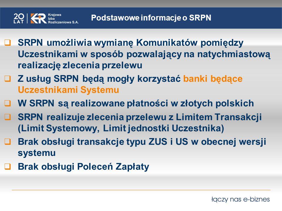 Podstawowe informacje o SRPN SRPN umożliwia wymianę Komunikatów pomiędzy Uczestnikami w sposób pozwalający na natychmiastową realizację zlecenia przelewu Z usług SRPN będą mogły korzystać banki będące Uczestnikami Systemu W SRPN są realizowane płatności w złotych polskich SRPN realizuje zlecenia przelewu z Limitem Transakcji (Limit Systemowy, Limit jednostki Uczestnika) Brak obsługi transakcje typu ZUS i US w obecnej wersji systemu Brak obsługi Poleceń Zapłaty