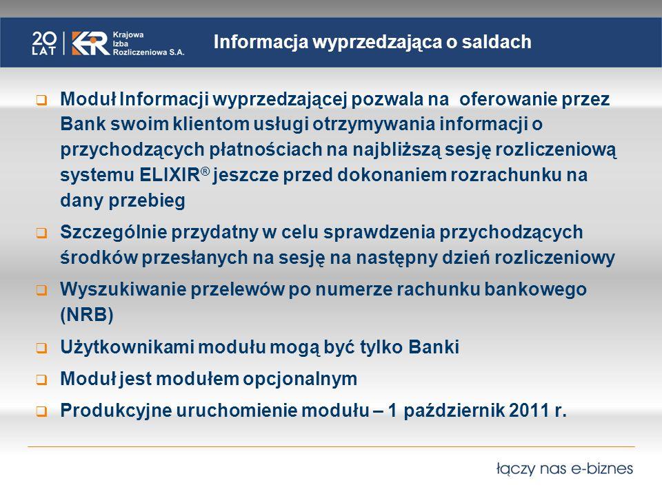 Informacja wyprzedzająca o saldach Moduł Informacji wyprzedzającej pozwala na oferowanie przez Bank swoim klientom usługi otrzymywania informacji o przychodzących płatnościach na najbliższą sesję rozliczeniową systemu ELIXIR ® jeszcze przed dokonaniem rozrachunku na dany przebieg Szczególnie przydatny w celu sprawdzenia przychodzących środków przesłanych na sesję na następny dzień rozliczeniowy Wyszukiwanie przelewów po numerze rachunku bankowego (NRB) Użytkownikami modułu mogą być tylko Banki Moduł jest modułem opcjonalnym Produkcyjne uruchomienie modułu – 1 październik 2011 r.