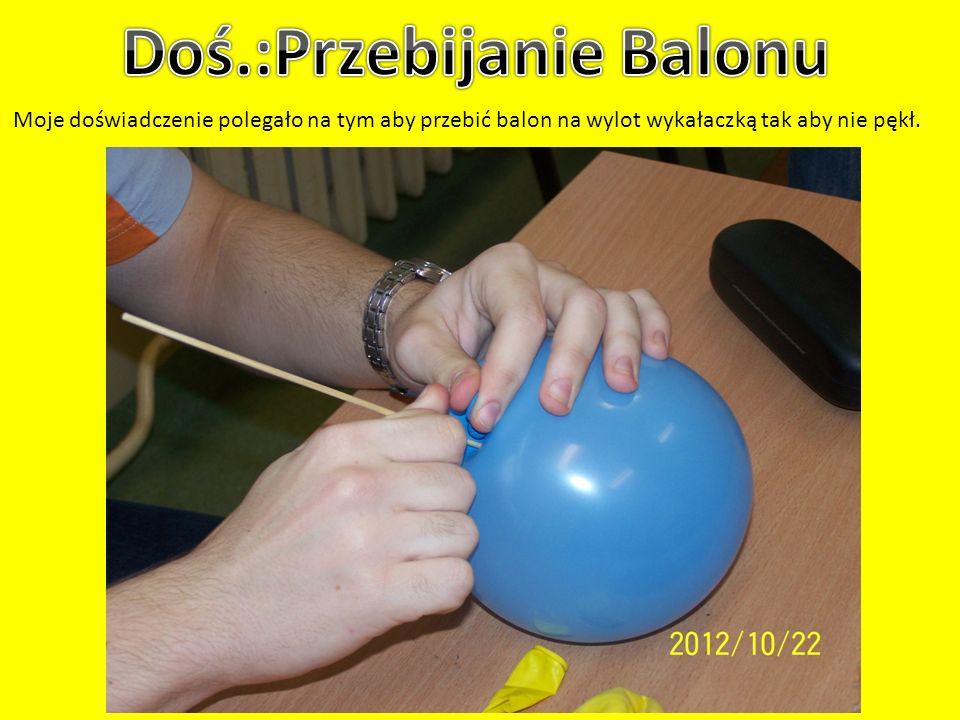 Moje doświadczenie polegało na tym aby przebić balon na wylot wykałaczką tak aby nie pękł.